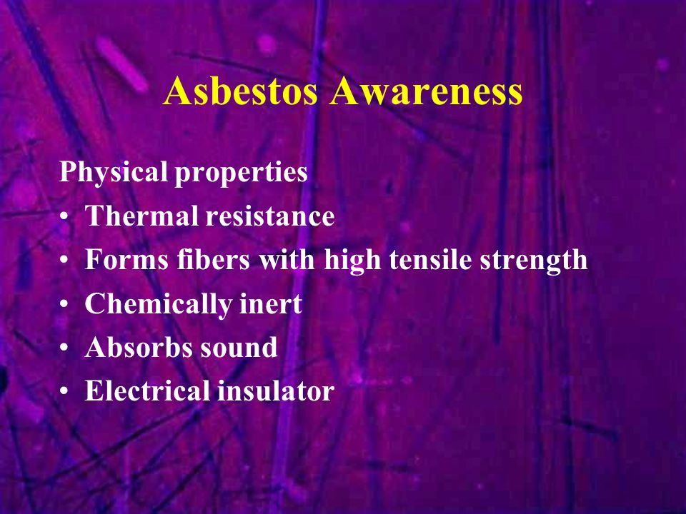 Asbestos Awareness Physical properties Thermal resistance Forms fibers with high tensile strength Chemically inert Absorbs sound Electrical insulator