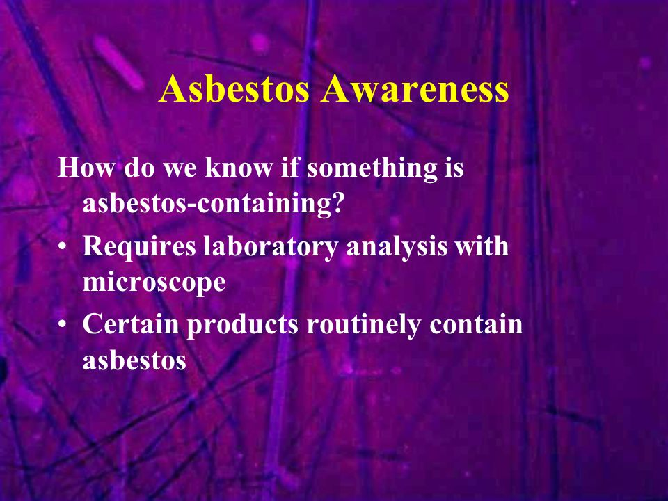 Asbestos Awareness How do we know if something is asbestos-containing? Requires laboratory analysis with microscope Certain products routinely contain