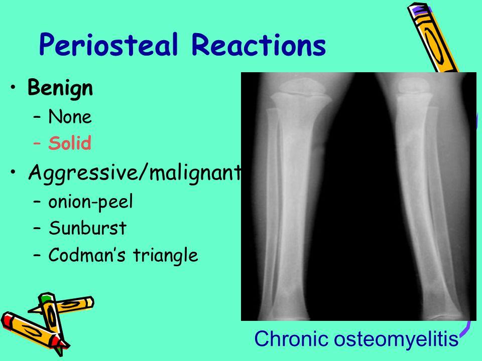 Periosteal Reactions Benign –None –Solid Aggressive/malignant –onion-peel –Sunburst –Codman's triangle Chronic osteomyelitis