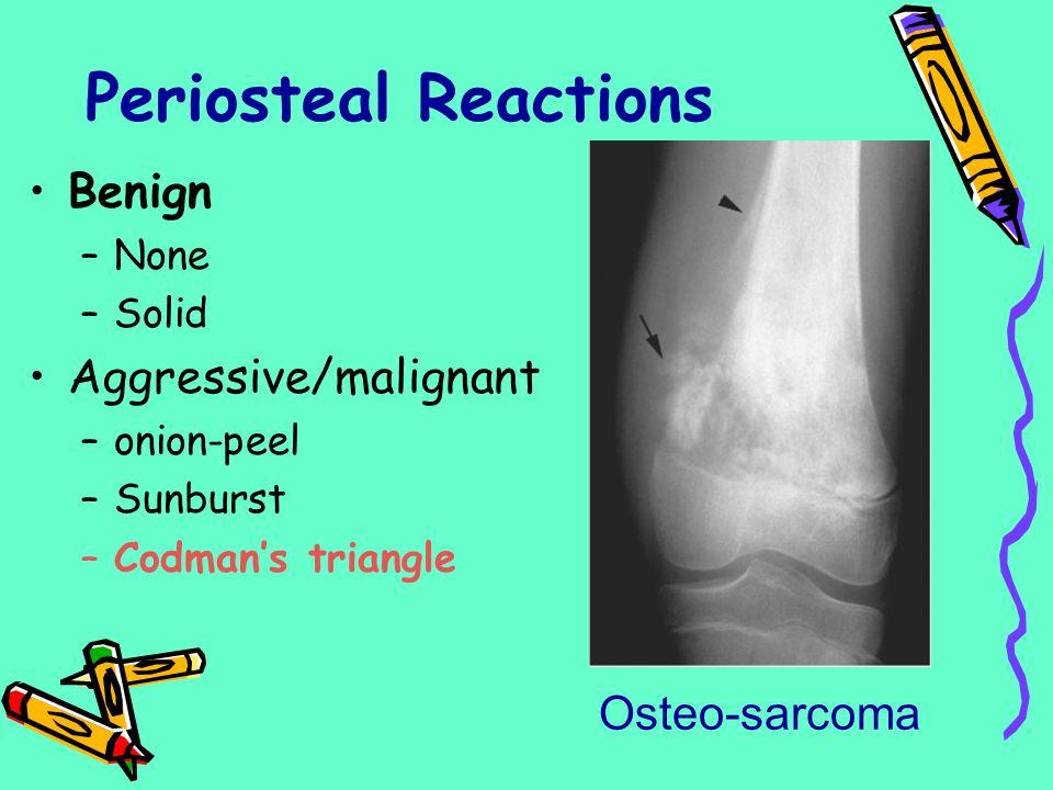 Periosteal Reactions Benign –None –Solid Aggressive/malignant –onion-peel –Sunburst –Codman's triangle Osteo-sarcoma