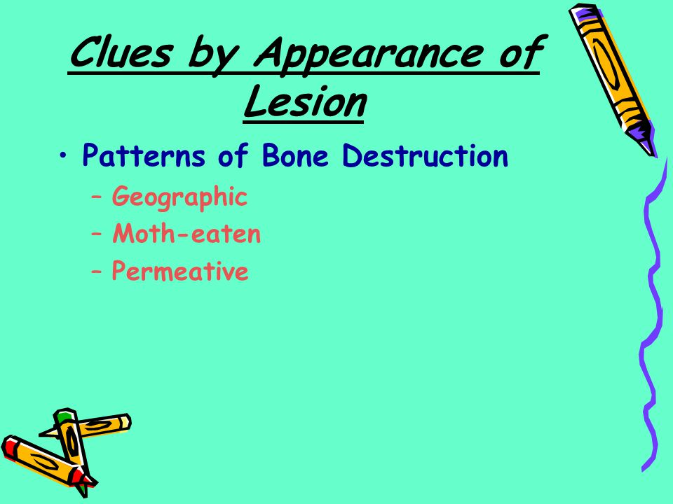 Clues by Appearance of Lesion Patterns of Bone Destruction –Geographic –Moth-eaten –Permeative