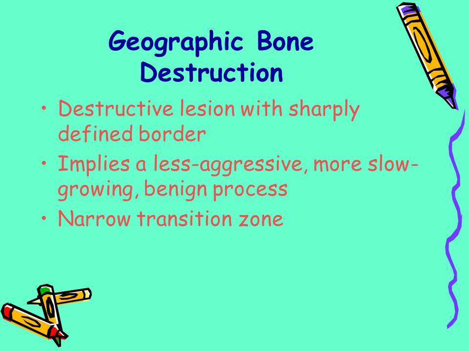 Geographic Bone Destruction Destructive lesion with sharply defined border Implies a less-aggressive, more slow- growing, benign process Narrow transi