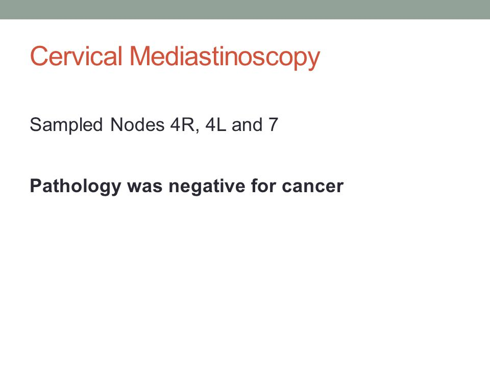 Sampled Nodes 4R, 4L and 7 Cervical Mediastinoscopy Pathology was negative for cancer