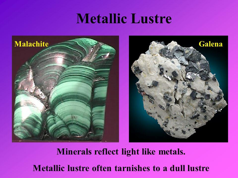 Metallic Lustre Minerals reflect light like metals. Metallic lustre often tarnishes to a dull lustre MalachiteGalena