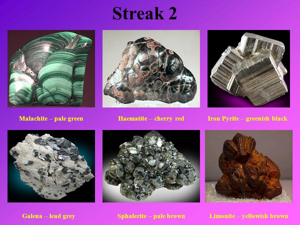 Streak 2 Malachite – pale greenHaematite – cherry redIron Pyrite – greenish black Galena – lead greySphalerite – pale brownLimonite – yellowish brown