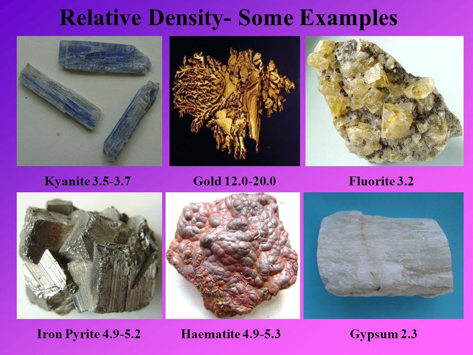 Relative Density- Some Examples Kyanite 3.5-3.7Gold 12.0-20.0Fluorite 3.2 Iron Pyrite 4.9-5.2Haematite 4.9-5.3Gypsum 2.3