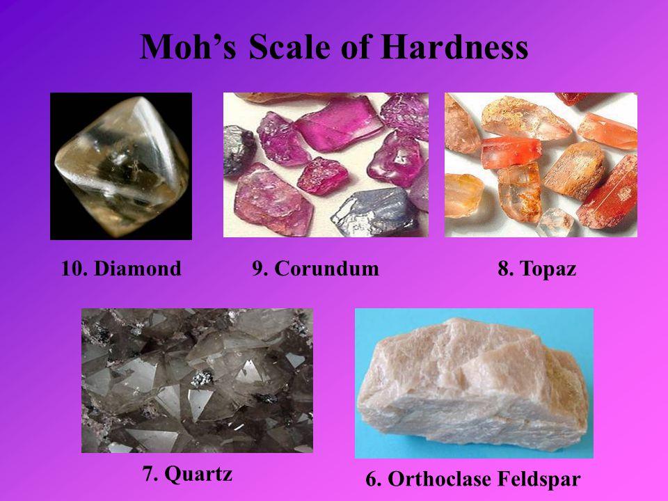 Moh's Scale of Hardness 10. Diamond9. Corundum8. Topaz 7. Quartz 6. Orthoclase Feldspar
