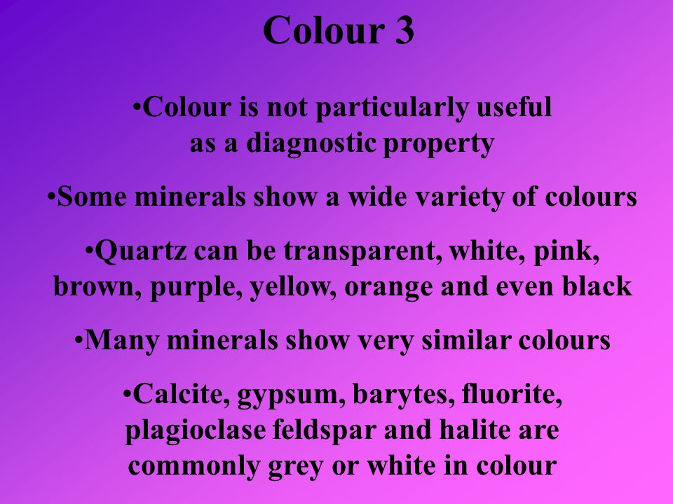 Colour 3 Colour is not particularly useful as a diagnostic property Some minerals show a wide variety of colours Quartz can be transparent, white, pin