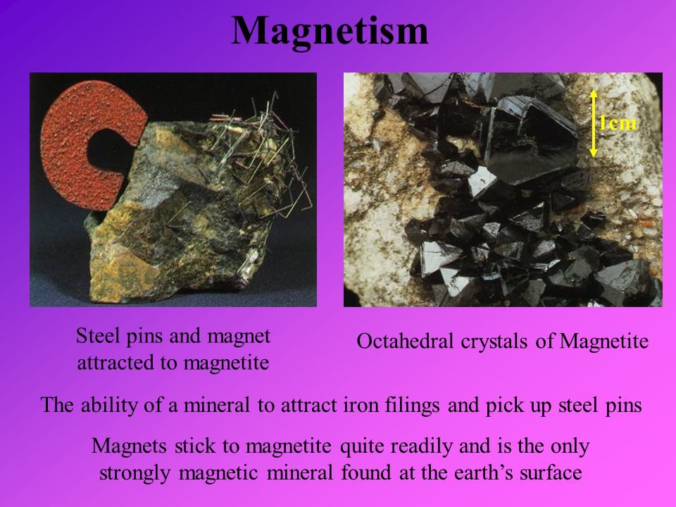 Magnetism The ability of a mineral to attract iron filings and pick up steel pins Magnets stick to magnetite quite readily and is the only strongly ma