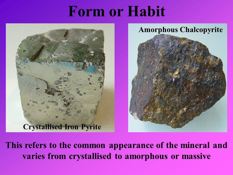 Form or Habit This refers to the common appearance of the mineral and varies from crystallised to amorphous or massive Amorphous Chalcopyrite Crystall