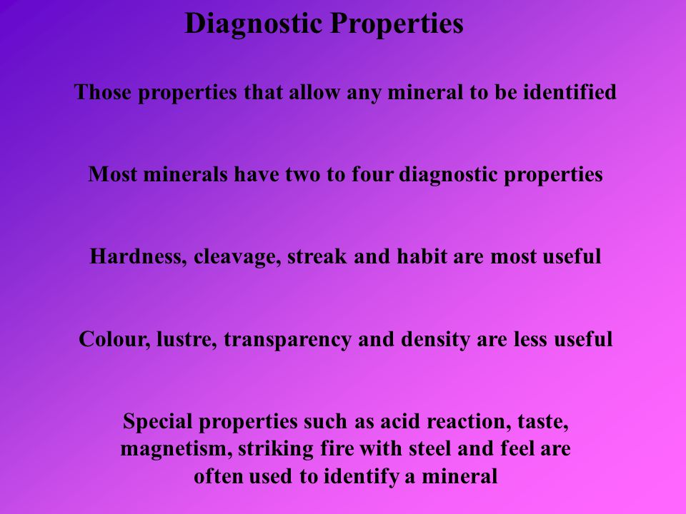 Diagnostic Properties Those properties that allow any mineral to be identified Most minerals have two to four diagnostic properties Hardness, cleavage