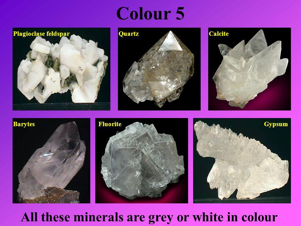 Colour 5 Plagioclase feldspar All these minerals are grey or white in colour QuartzCalcite BarytesFluoriteGypsum