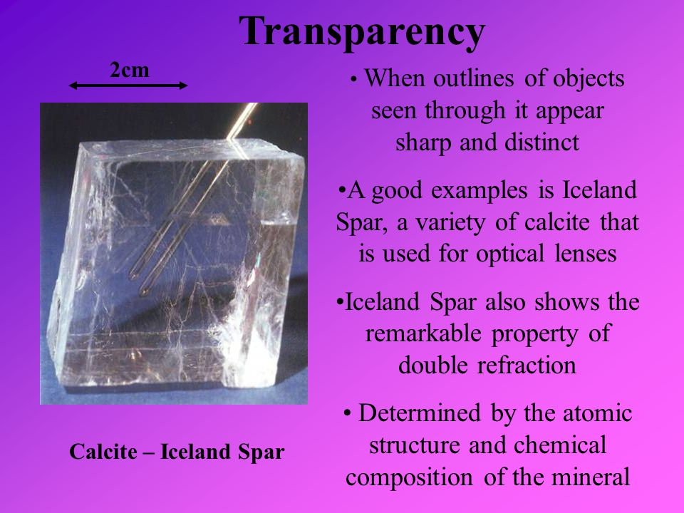 Transparency Calcite – Iceland Spar When outlines of objects seen through it appear sharp and distinct A good examples is Iceland Spar, a variety of c