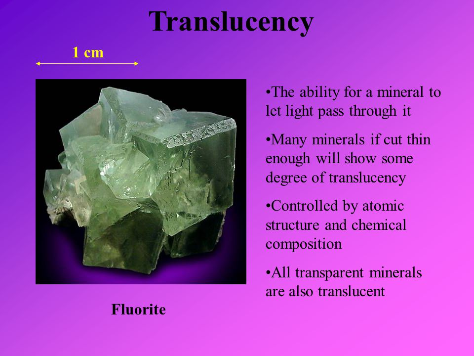 Translucency Fluorite 1 cm The ability for a mineral to let light pass through it Many minerals if cut thin enough will show some degree of translucen