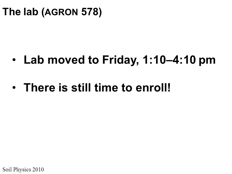 Soil Physics 2010 The lab ( AGRON 578) Lab moved to Friday, 1:10–4:10 pm There is still time to enroll!