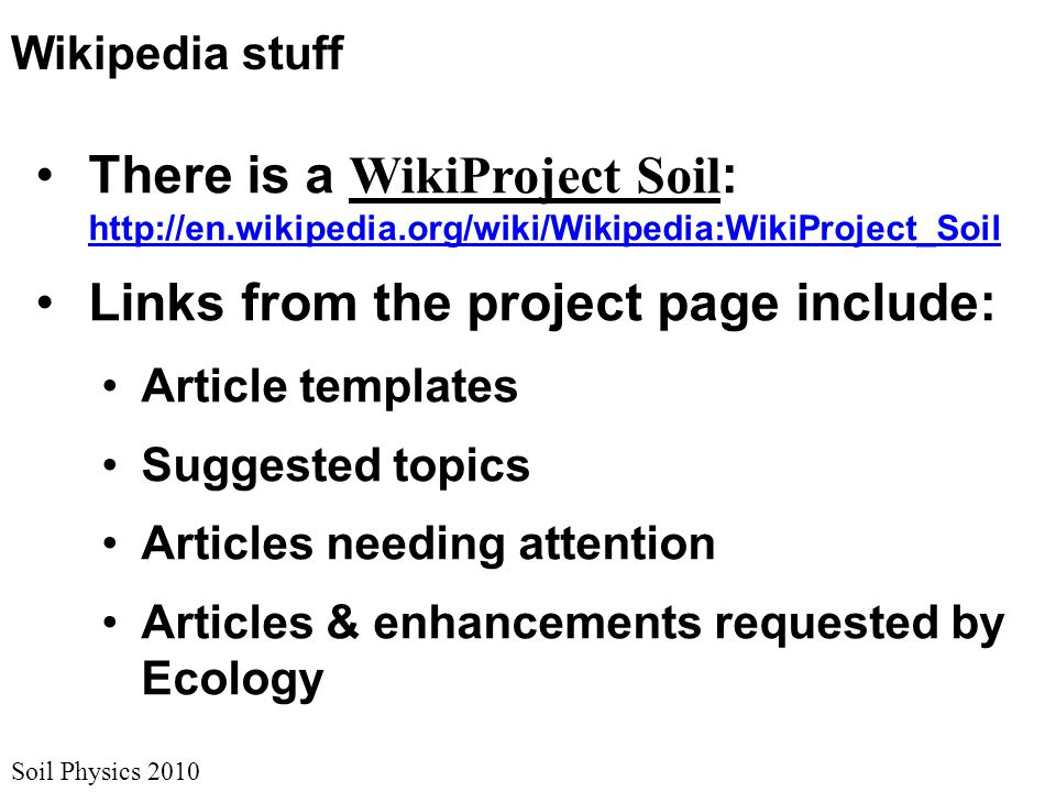 Soil Physics 2010 Wikipedia stuff There is a WikiProject Soil : http://en.wikipedia.org/wiki/Wikipedia:WikiProject_Soil http://en.wikipedia.org/wiki/Wikipedia:WikiProject_Soil Links from the project page include: Article templates Suggested topics Articles needing attention Articles & enhancements requested by Ecology