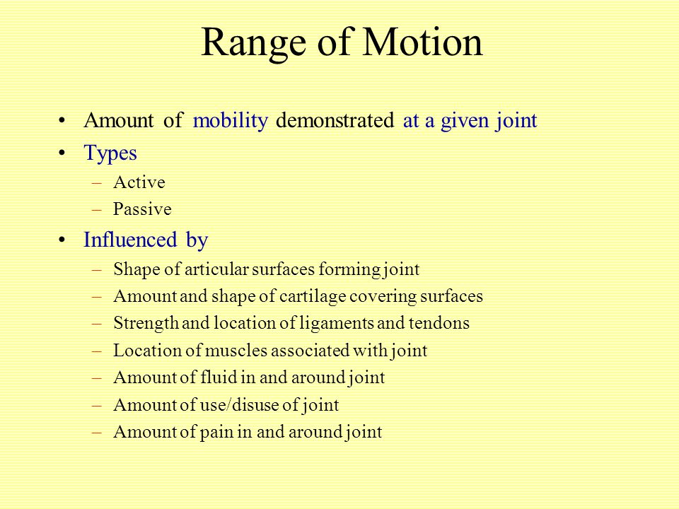 Range of Motion Amount of mobility demonstrated at a given joint Types –Active –Passive Influenced by –Shape of articular surfaces forming joint –Amount and shape of cartilage covering surfaces –Strength and location of ligaments and tendons –Location of muscles associated with joint –Amount of fluid in and around joint –Amount of use/disuse of joint –Amount of pain in and around joint