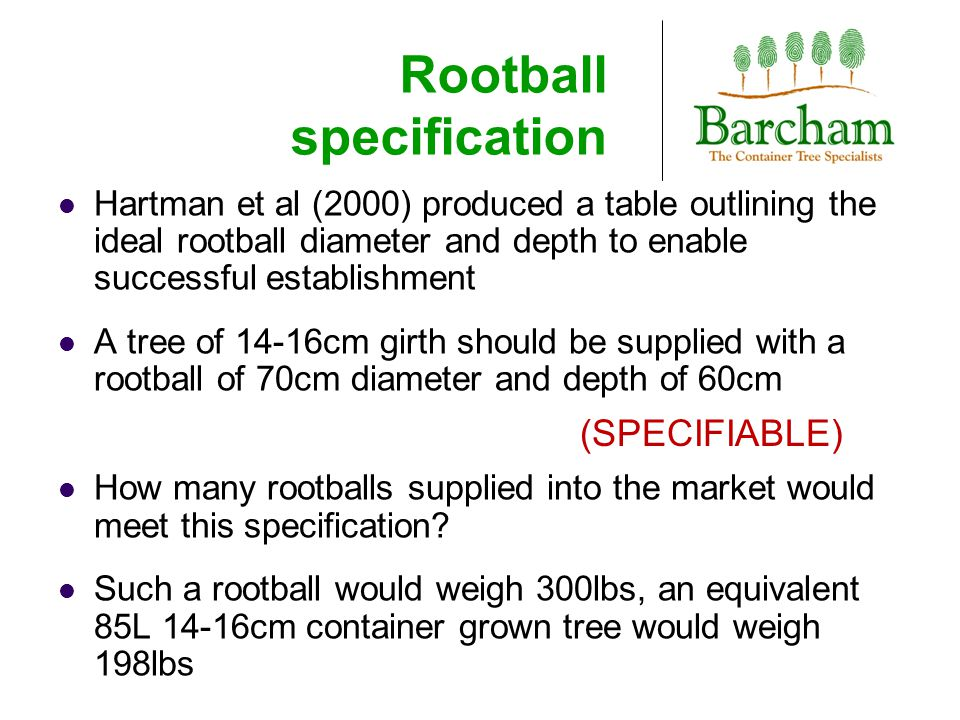 Rootball specification Hartman et al (2000) produced a table outlining the ideal rootball diameter and depth to enable successful establishment A tree