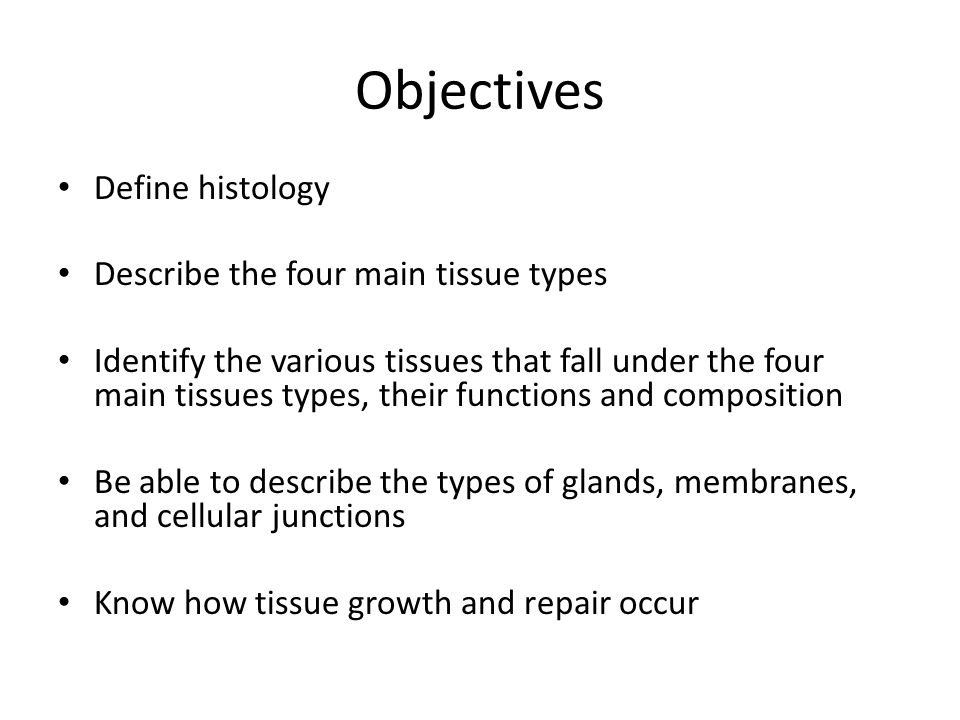 Histology The study of tissues and their arrangement into organs Tissues – Group of cells that are similar in structure and perform a common or related function – Four main types Differ by type of cells and characteristics of matrix