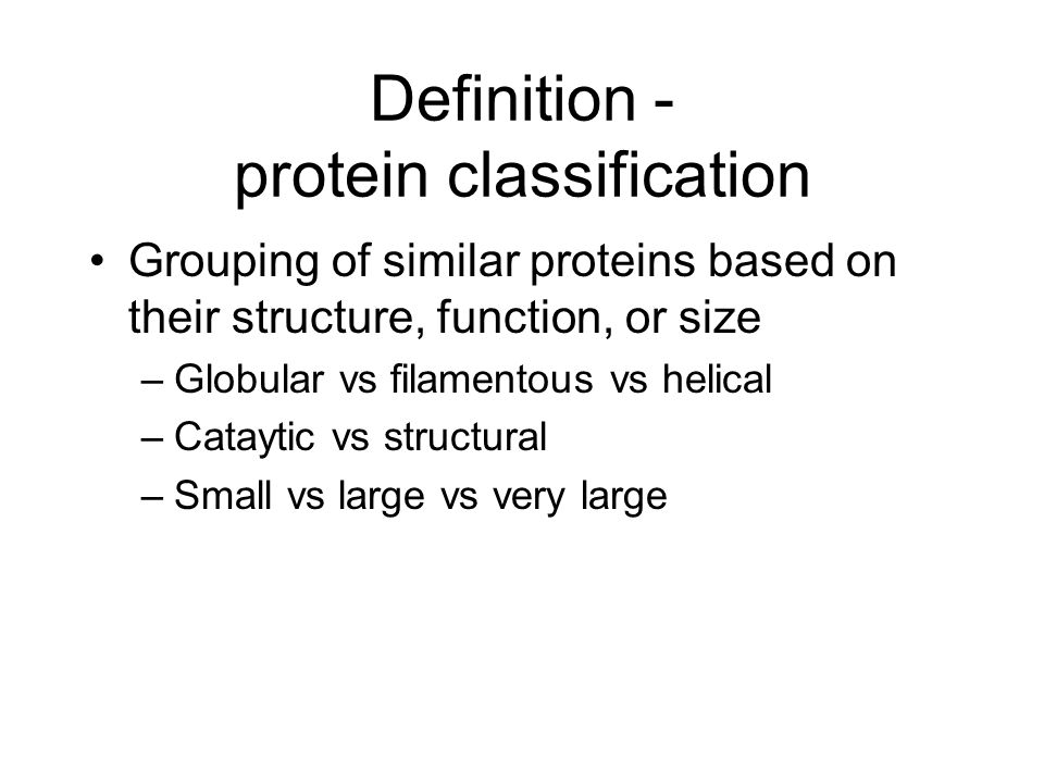 Definition - protein classification Grouping of similar proteins based on their structure, function, or size –Globular vs filamentous vs helical –Cataytic vs structural –Small vs large vs very large
