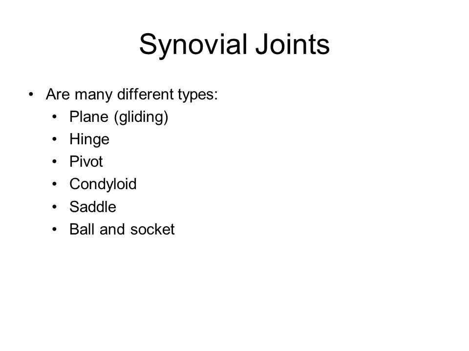 Synovial Joints Are many different types: Plane (gliding) Hinge Pivot Condyloid Saddle Ball and socket