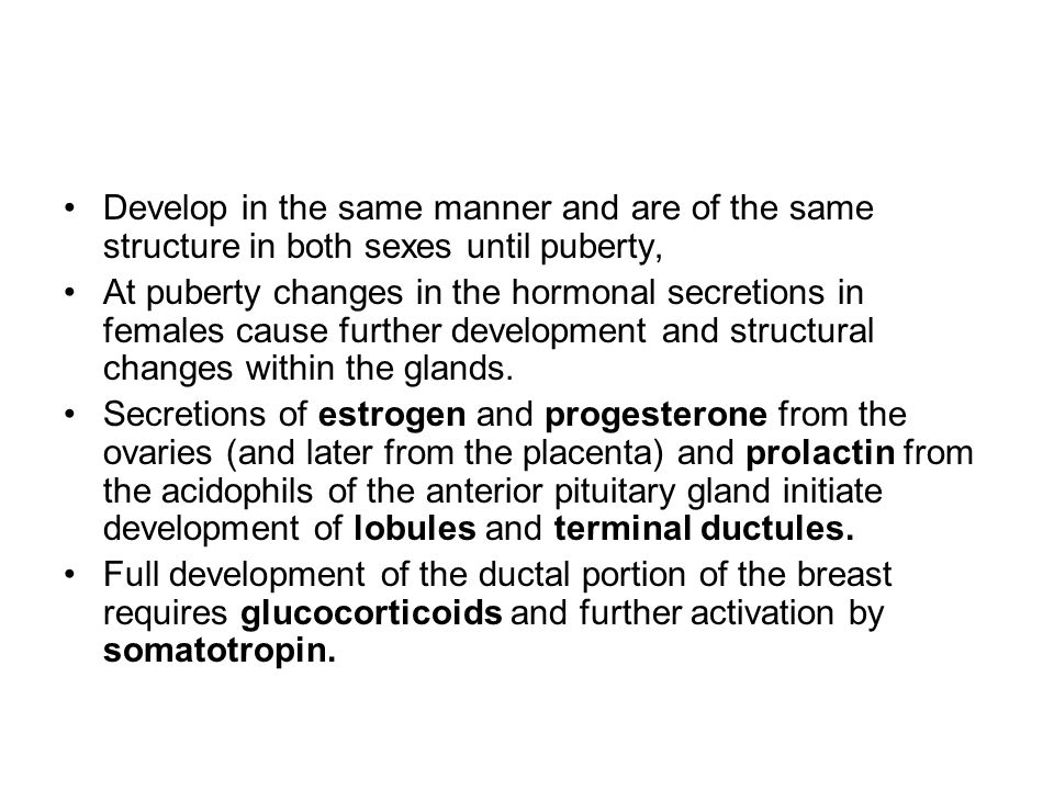 Develop in the same manner and are of the same structure in both sexes until puberty, At puberty changes in the hormonal secretions in females cause f