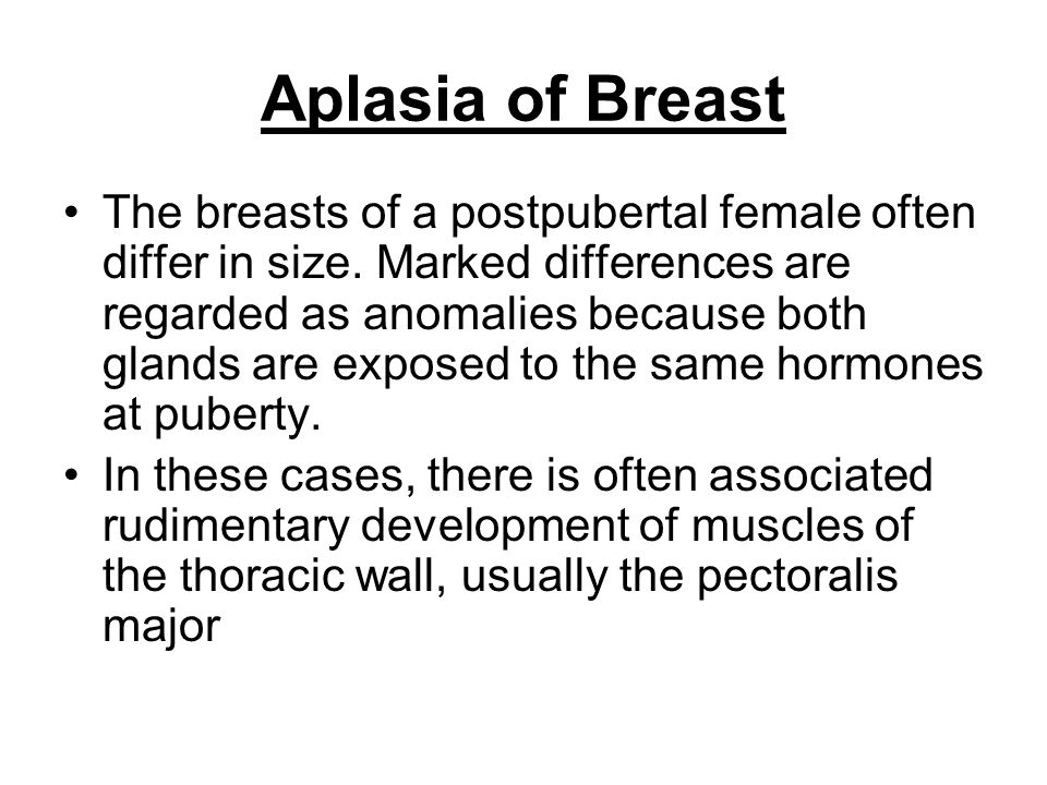 Aplasia of Breast The breasts of a postpubertal female often differ in size. Marked differences are regarded as anomalies because both glands are expo