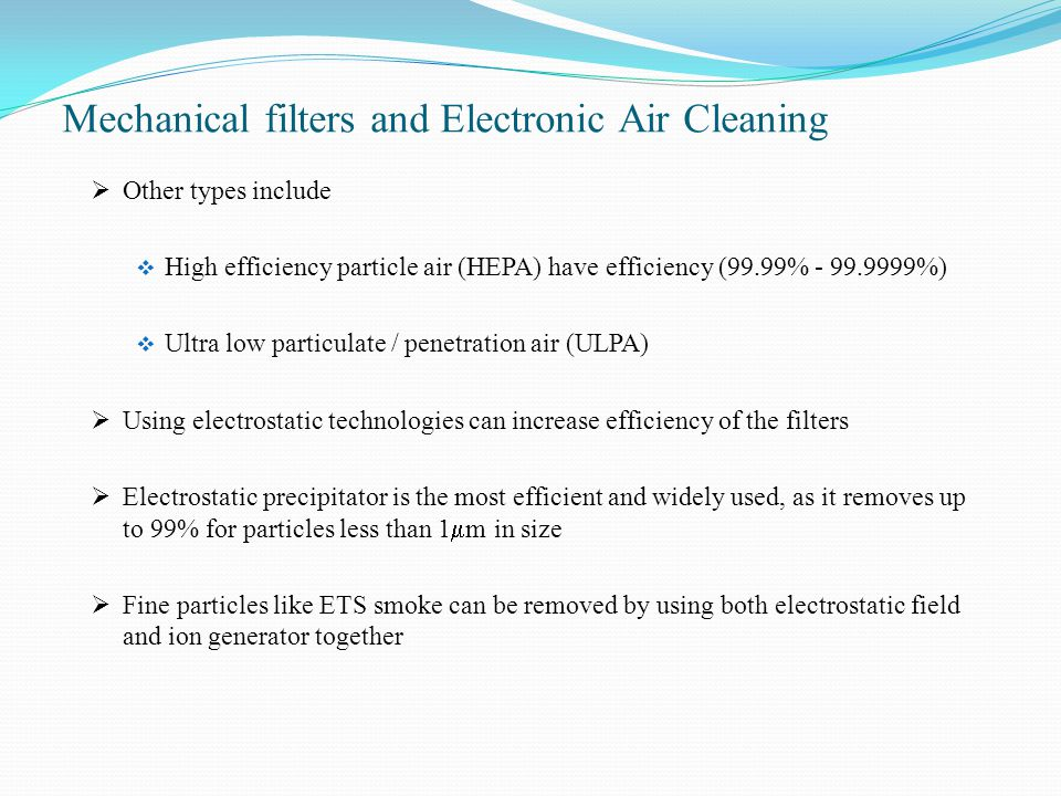 Mechanical filters and Electronic Air Cleaning  Other types include  High efficiency particle air (HEPA) have efficiency (99.99% - 99.9999%)  Ultra low particulate / penetration air (ULPA)  Using electrostatic technologies can increase efficiency of the filters  Electrostatic precipitator is the most efficient and widely used, as it removes up to 99% for particles less than 1  m in size  Fine particles like ETS smoke can be removed by using both electrostatic field and ion generator together