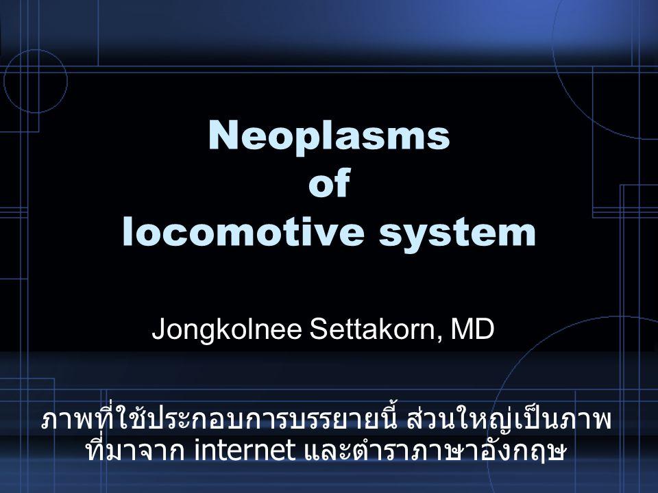 Neoplasms of locomotive system Jongkolnee Settakorn, MD ภาพที่ใช้ประกอบการบรรยายนี้ ส่วนใหญ่เป็นภาพ ที่มาจาก internet และตำราภาษาอังกฤษ