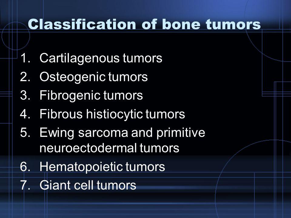 Classification of bone tumors 1.Cartilagenous tumors 2.Osteogenic tumors 3.Fibrogenic tumors 4.Fibrous histiocytic tumors 5.Ewing sarcoma and primitiv