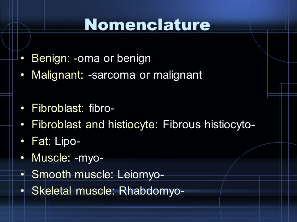 Nomenclature Benign: -oma or benign Malignant: -sarcoma or malignant Fibroblast: fibro- Fibroblast and histiocyte: Fibrous histiocyto- Fat: Lipo- Musc