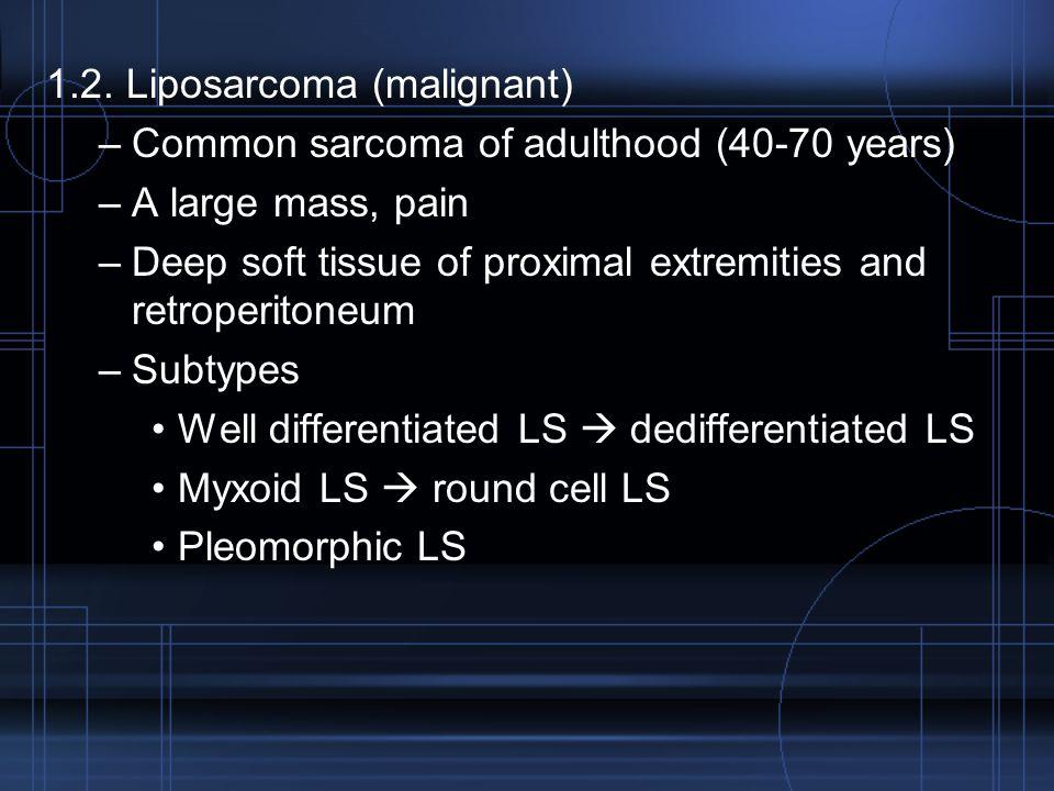 1.2. Liposarcoma (malignant) –Common sarcoma of adulthood (40-70 years) –A large mass, pain –Deep soft tissue of proximal extremities and retroperiton