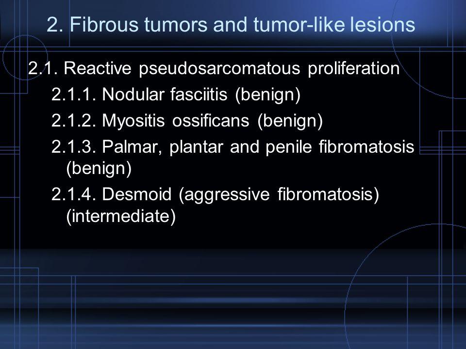 2. Fibrous tumors and tumor-like lesions 2.1. Reactive pseudosarcomatous proliferation 2.1.1. Nodular fasciitis (benign) 2.1.2. Myositis ossificans (b