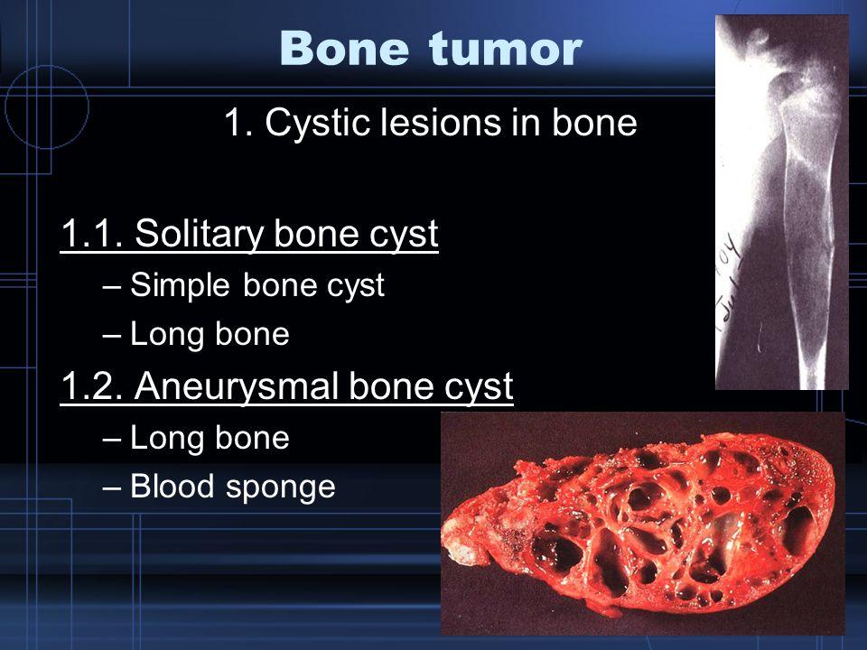 1. Cystic lesions in bone 1.1. Solitary bone cyst –Simple bone cyst –Long bone 1.2. Aneurysmal bone cyst –Long bone –Blood sponge Bone tumor