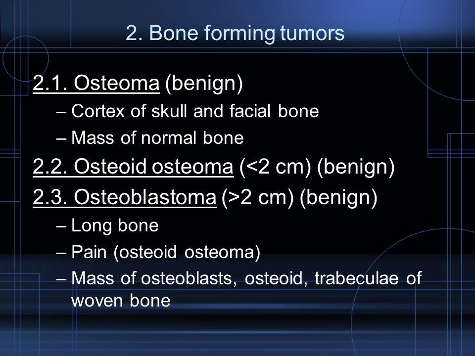 2. Bone forming tumors 2.1. Osteoma (benign) –Cortex of skull and facial bone –Mass of normal bone 2.2. Osteoid osteoma (<2 cm) (benign) 2.3. Osteobla