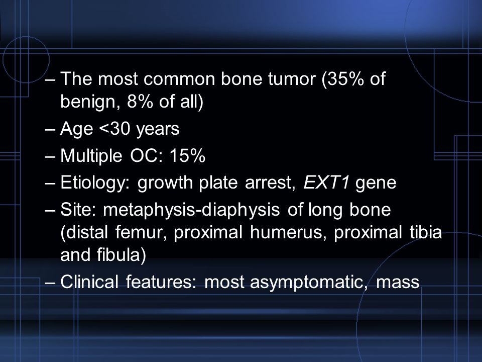 –The most common bone tumor (35% of benign, 8% of all) –Age <30 years –Multiple OC: 15% –Etiology: growth plate arrest, EXT1 gene –Site: metaphysis-di
