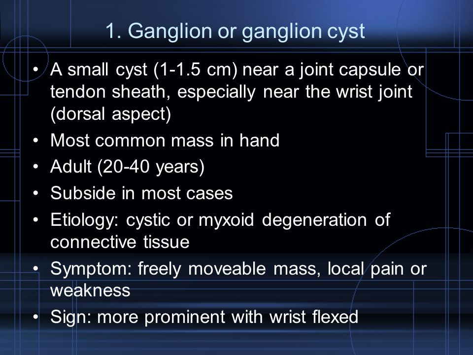 1. Ganglion or ganglion cyst A small cyst (1-1.5 cm) near a joint capsule or tendon sheath, especially near the wrist joint (dorsal aspect) Most commo