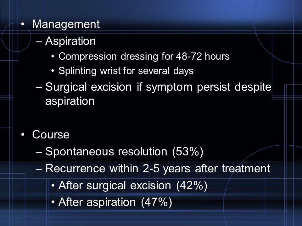 Management –Aspiration Compression dressing for 48-72 hours Splinting wrist for several days –Surgical excision if symptom persist despite aspiration