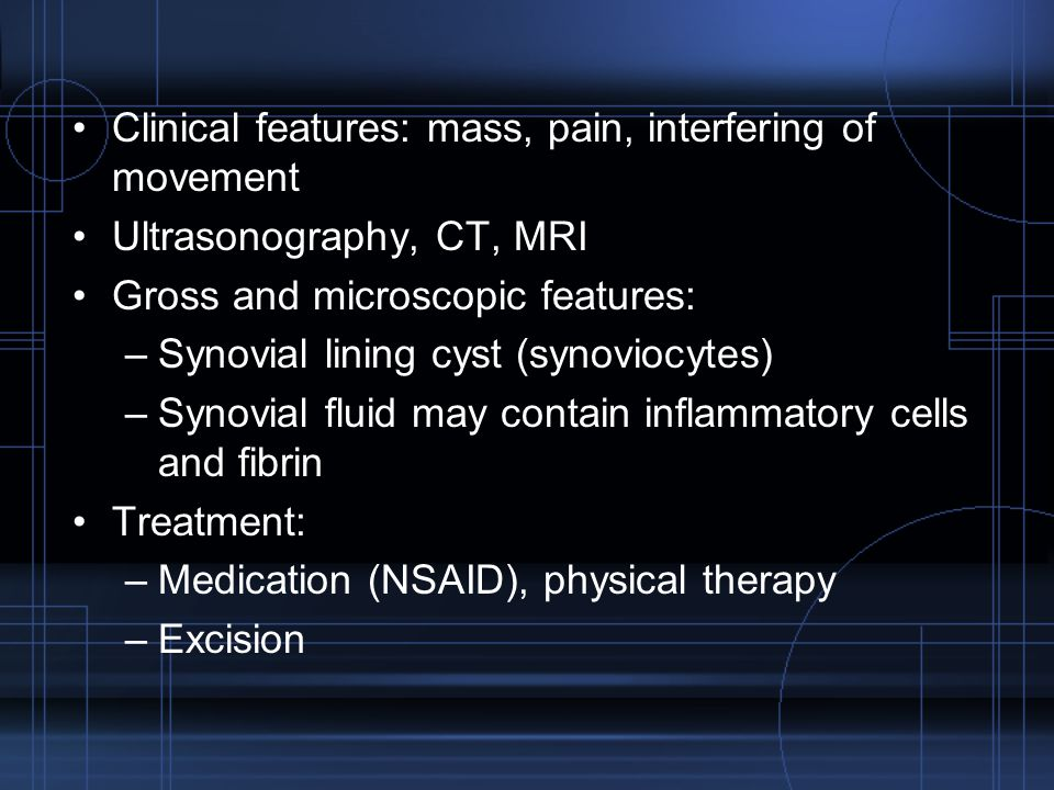 Clinical features: mass, pain, interfering of movement Ultrasonography, CT, MRI Gross and microscopic features: –Synovial lining cyst (synoviocytes) –