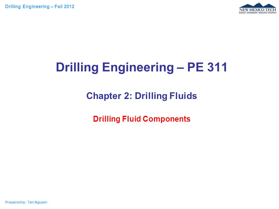 Drilling Engineering – Fall 2012 Prepared by: Tan Nguyen Drilling Engineering – PE 311 Chapter 2: Drilling Fluids Drilling Fluid Components