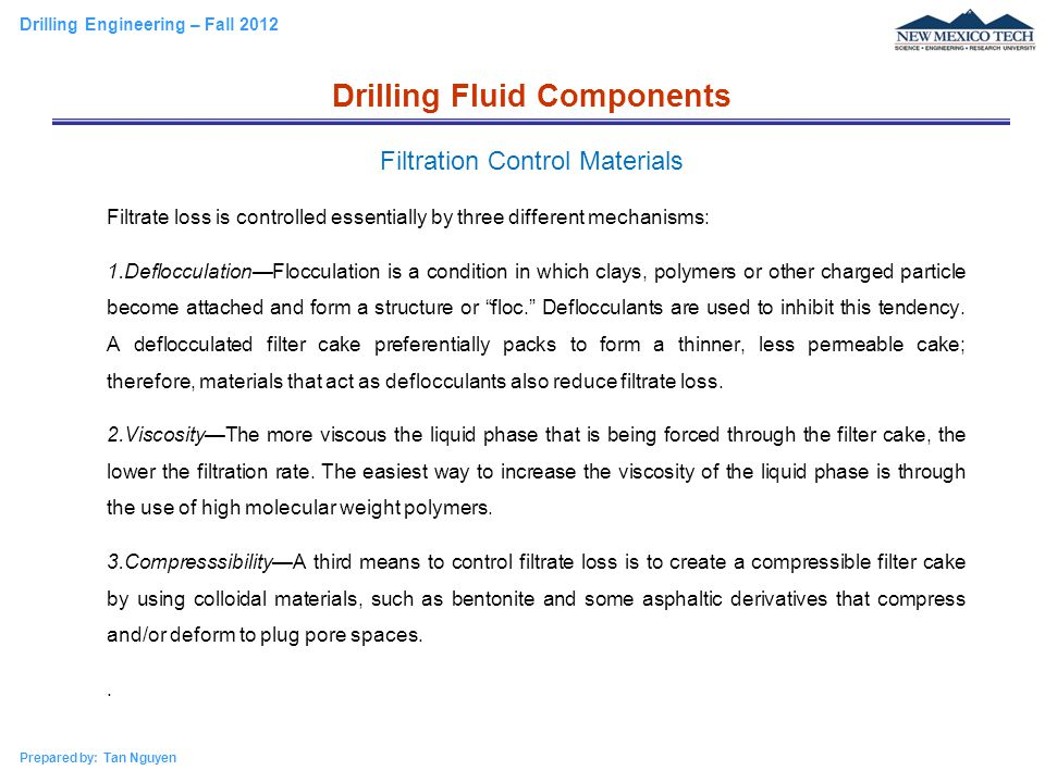 Drilling Engineering – Fall 2012 Prepared by: Tan Nguyen Filtrate loss is controlled essentially by three different mechanisms: 1.Deflocculation—Flocc