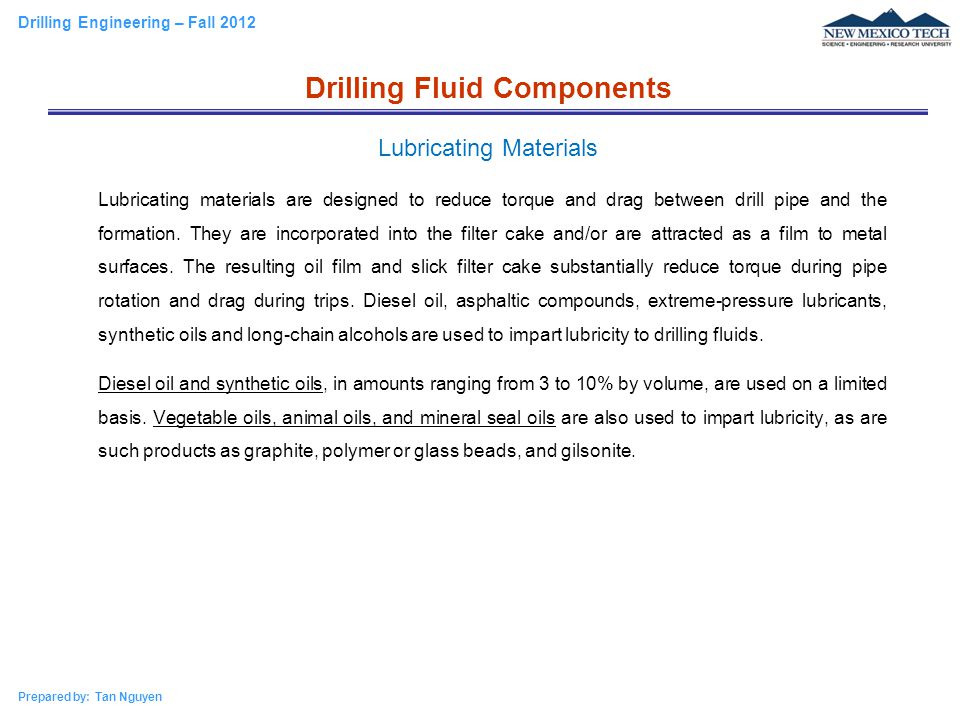 Drilling Engineering – Fall 2012 Prepared by: Tan Nguyen Lubricating materials are designed to reduce torque and drag between drill pipe and the forma