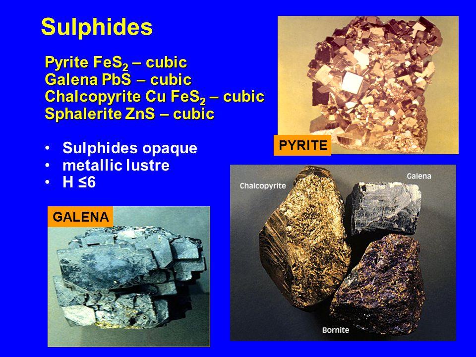 Sulphides Pyrite FeS 2 – cubic Galena PbS – cubic Chalcopyrite Cu FeS 2 – cubic Sphalerite ZnS – cubic Sulphides opaque metallic lustre H ≤6 PYRITE GALENA