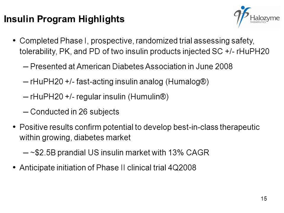 15 Insulin Program Highlights Completed Phase I, prospective, randomized trial assessing safety, tolerability, PK, and PD of two insulin products injected SC +/- rHuPH20 – Presented at American Diabetes Association in June 2008 – rHuPH20 +/- fast-acting insulin analog (Humalog®) – rHuPH20 +/- regular insulin (Humulin®) – Conducted in 26 subjects Positive results confirm potential to develop best-in-class therapeutic within growing, diabetes market – ~$2.5B prandial US insulin market with 13% CAGR Anticipate initiation of Phase II clinical trial 4Q2008