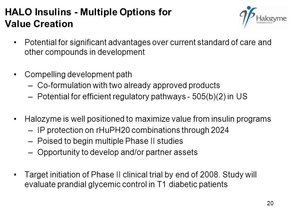 20 HALO Insulins - Multiple Options for Value Creation Potential for significant advantages over current standard of care and other compounds in development Compelling development path –Co-formulation with two already approved products –Potential for efficient regulatory pathways - 505(b)(2) in US Halozyme is well positioned to maximize value from insulin programs –IP protection on rHuPH20 combinations through 2024 –Poised to begin multiple Phase II studies –Opportunity to develop and/or partner assets Target initiation of Phase II clinical trial by end of 2008.