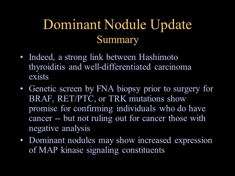 Dominant Nodule Update Summary Indeed, a strong link between Hashimoto thyroiditis and well-differentiated carcinoma exists Genetic screen by FNA biopsy prior to surgery for BRAF, RET/PTC, or TRK mutations show promise for confirming individuals who do have cancer -- but not ruling out for cancer those with negative analysis Dominant nodules may show increased expression of MAP kinase signaling constituents