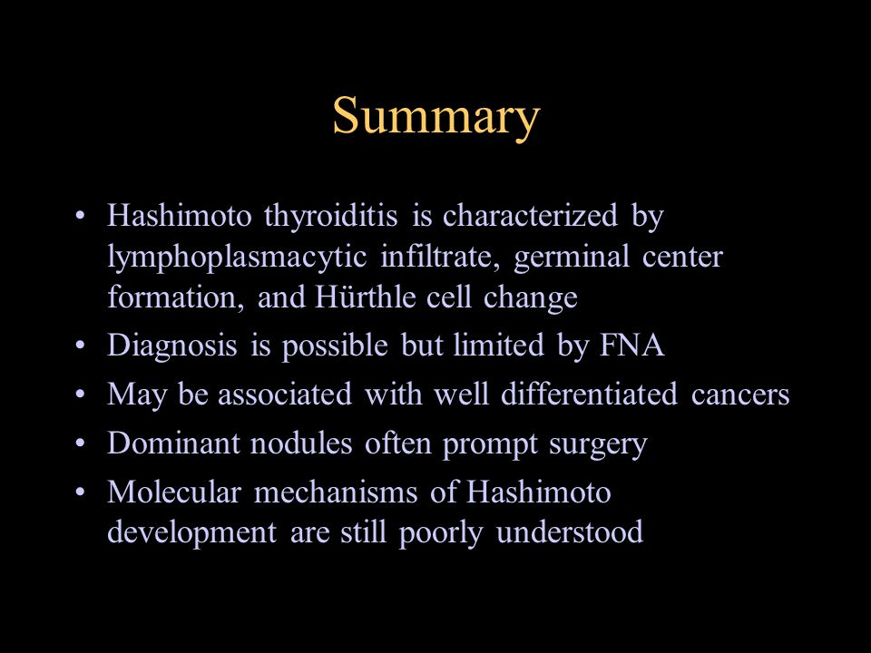 Summary Hashimoto thyroiditis is characterized by lymphoplasmacytic infiltrate, germinal center formation, and Hürthle cell change Diagnosis is possib