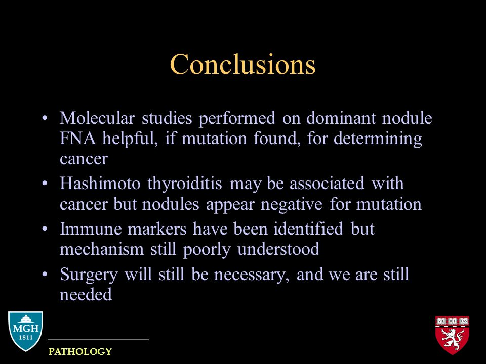 Conclusions Molecular studies performed on dominant nodule FNA helpful, if mutation found, for determining cancer Hashimoto thyroiditis may be associated with cancer but nodules appear negative for mutation Immune markers have been identified but mechanism still poorly understood Surgery will still be necessary, and we are still needed MASSACHUSETTS GENERAL HOSPITAL PATHOLOGY HARVARD MEDICAL SCHOOL