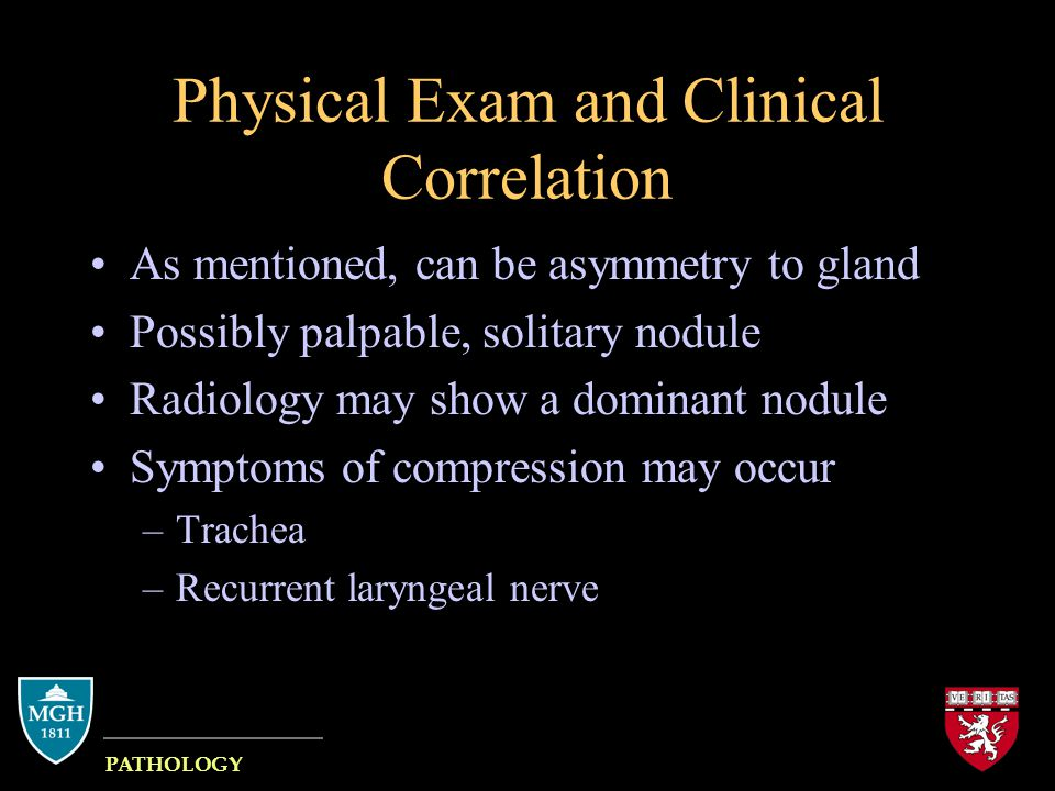 Physical Exam and Clinical Correlation As mentioned, can be asymmetry to gland Possibly palpable, solitary nodule Radiology may show a dominant nodule Symptoms of compression may occur –Trachea –Recurrent laryngeal nerve MASSACHUSETTS GENERAL HOSPITAL PATHOLOGY HARVARD MEDICAL SCHOOL