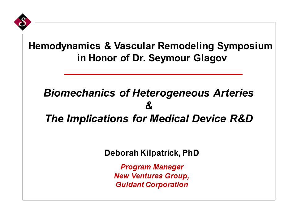 Biomechanics of Heterogeneous Arteries & The Implications for Medical Device R&D Deborah Kilpatrick, PhD Program Manager New Ventures Group, Guidant Corporation Hemodynamics & Vascular Remodeling Symposium in Honor of Dr.
